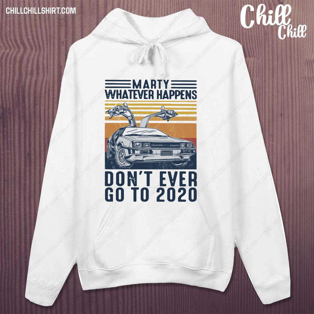 Car Marty Whatever Happens Don_t Ever Go To 2020 Shirt hoodie