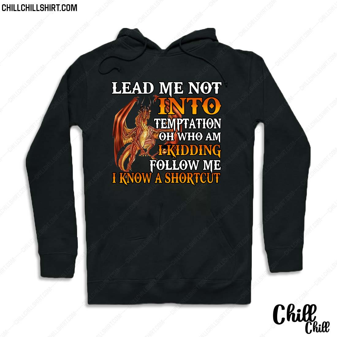 Dragon Lead Me Not Into Temptation Oh Who Am I Kidding Follow Me I Know A Shortcut Shirt Hoodie