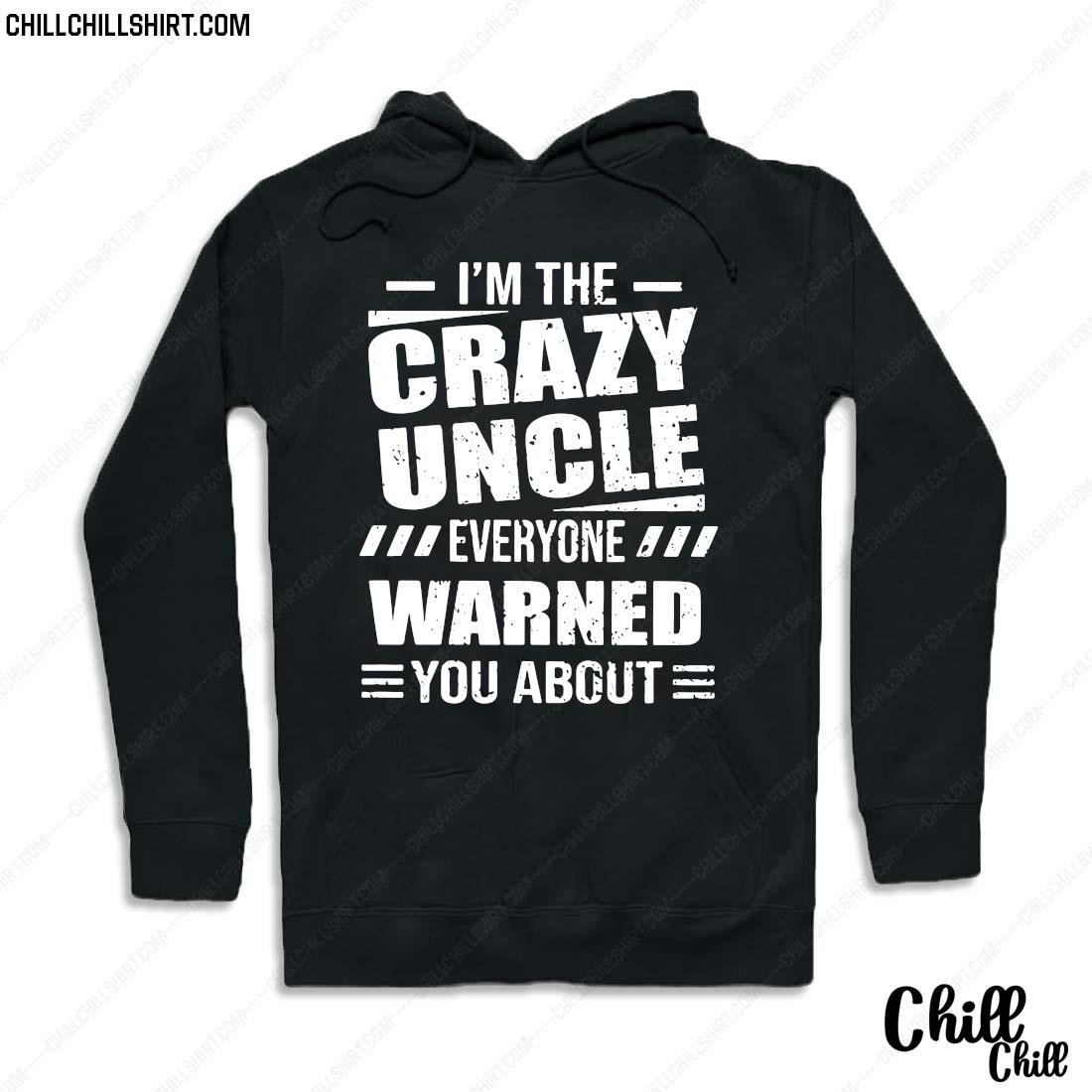 I_m The Crazy Uncle Everyone Warned You About Version Shirt Hoodie