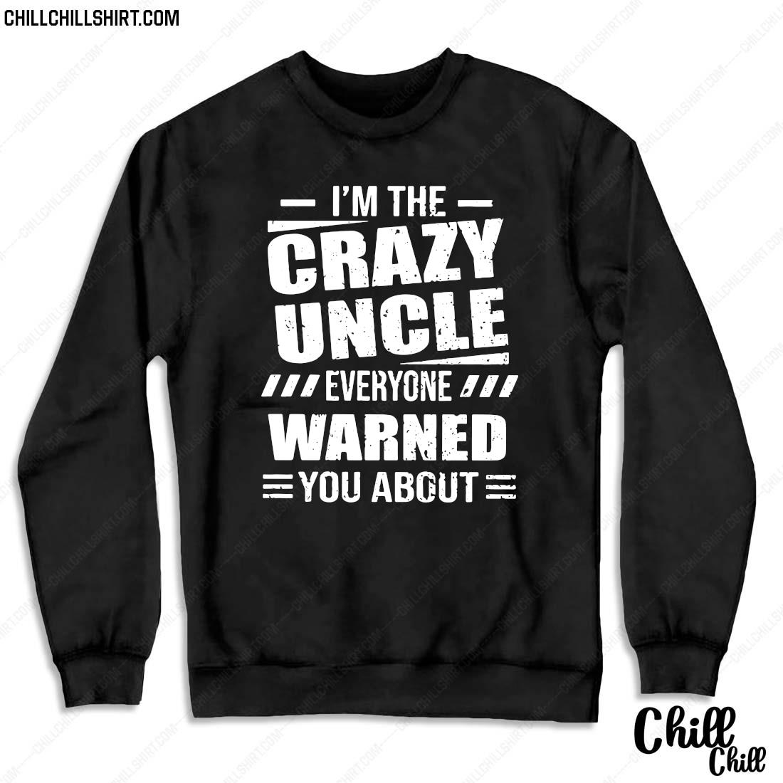 I_m The Crazy Uncle Everyone Warned You About Version Shirt Sweater