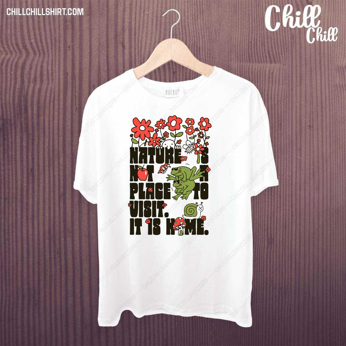 Nature Is Not A Place To Visit It Is Home Shirt