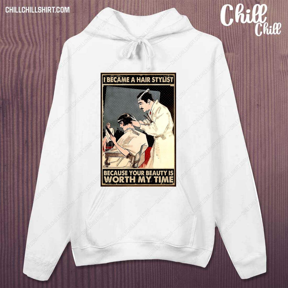 I Became Hair Stylist Because Your Beauty Is Worth My Time Shirt hoodie
